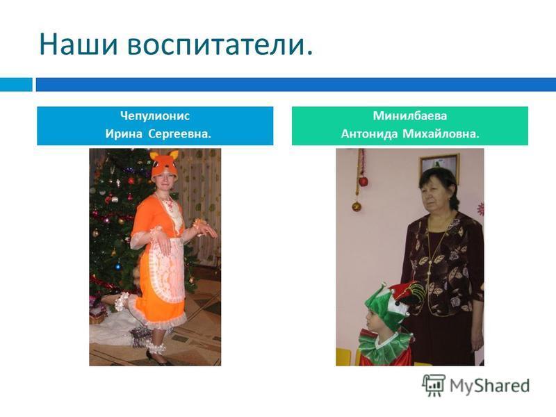 Наши воспитатели. Чепулионис Ирина Сергеевна. Минилбаева Антонида Михайловна.