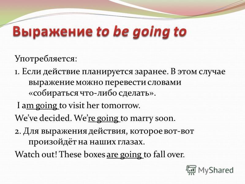 Употребляется: 1. Если действие планируется заранее. В этом случае выражение можно перевести словами «собираться что-либо сделать». I am going to visit her tomorrow. Weve decided. Were going to marry soon. 2. Для выражения действия, которое вот-вот п
