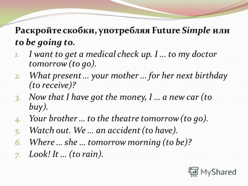 Раскройте скобки, употребляя Future Simple или to be going to. 1. I want to get a medical check up. I … to my doctor tomorrow (to go). 2. What present … your mother … for her next birthday (to receive)? 3. Now that I have got the money, I … a new car