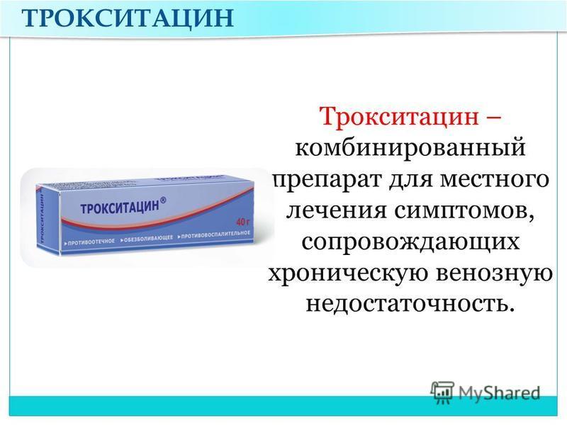 ТРОКСИТАЦИН Трокситацин – комбинированный препарат для местного лечения симптомов, сопровождающих хроническую венозную недостаточность.