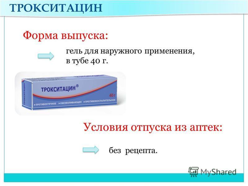 ТРОКСИТАЦИН Форма выпуска: Условия отпуска из аптек: гель для наружного применения, в тубе 40 г. без рецепта.