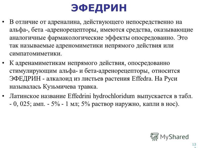 133 ЭФЕДРИН В отличие от адреналина, действующего непосредственно на альфа-, бета -адренорецепторы, имеются средства, оказывающие аналогичные фармакологические эффекты опосредованно. Это так называемые адреномиметики непрямого действия или симпатомим