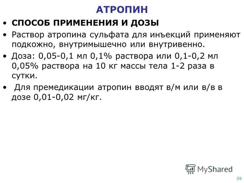 59 АТРОПИН СПОСОБ ПРИМЕНЕНИЯ И ДОЗЫ Раствор атропина сульфата для инъекций применяют подкожно, внутримышечно или внутривенно. Доза: 0,05-0,1 мл 0,1% раствора или 0,1-0,2 мл 0,05% раствора на 10 кг массы тела 1-2 раза в сутки. Для премедикации атропин