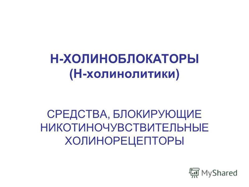 Н-ХОЛИНОБЛОКАТОРЫ (Н-холинолитики) СРЕДСТВА, БЛОКИРУЮЩИЕ НИКОТИНОЧУВСТВИТЕЛЬНЫЕ ХОЛИНОРЕЦЕПТОРЫ