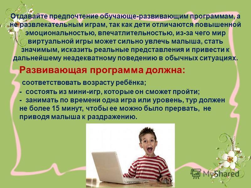 Отдавайте предпочтение обучающие-развивающим программам, а не развлекательным играм, так как дети отличаются повышенной эмоциональностью, впечатлительностью, из-за чего мир виртуальной игры может сильно увлечь малыша, стать значимым, исказить реальны