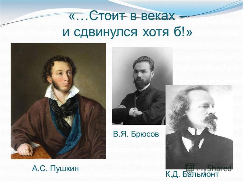 «…Стоит в веках – и сдвинулся хотя б!» А.С. Пушкин В.Я. Брюсов К.Д. Бальмонт
