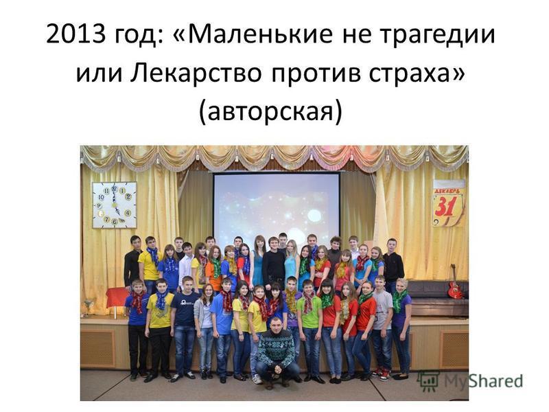 2013 год: «Маленькие не трагедии или Лекарство против страха» (авторская)