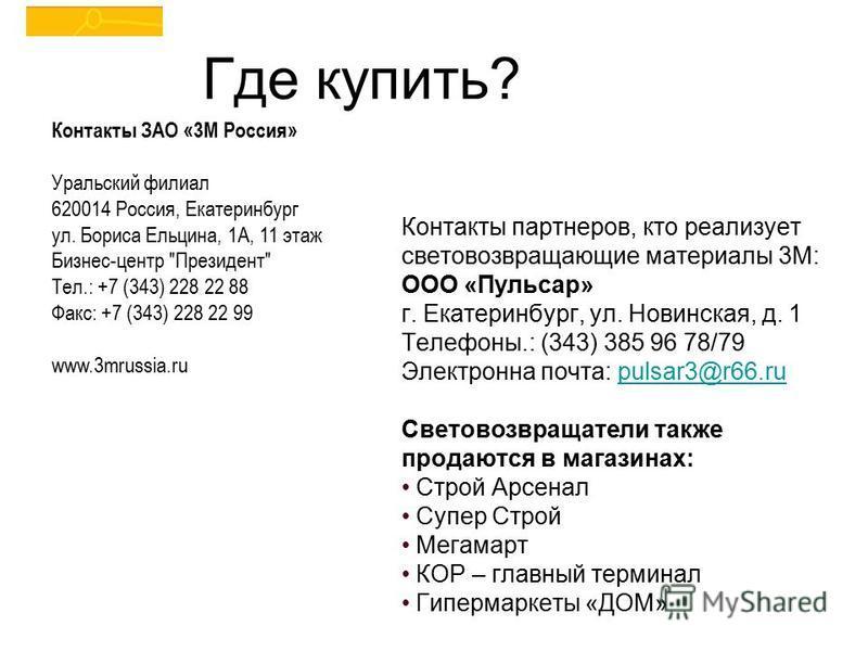 Где купить? Контакты партнеров, кто реализует световозвращающие материалы 3М: ООО «Пульсар» г. Екатеринбург, ул. Новинская, д. 1 Телефоны.: (343) 385 96 78/79 Электронна почта: pulsar3@r66.rupulsar3@r66. ru Световозвращатели также продаются в магазин