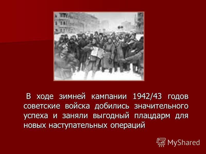 В ходе зимней кампании 1942/43 годов советские войска добились значительного успеха и заняли выгодный плацдарм для новых наступательных операций В ходе зимней кампании 1942/43 годов советские войска добились значительного успеха и заняли выгодный пла