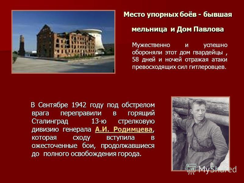 Место упорных боёв - бывшая мельница и Дом Павлова Мужественно и успешно обороняли этот дом гвардейцы, 58 дней и ночей отражая атаки превосходящих сил гитлеровцев. В Сентябре 1942 году под обстрелом врага переправили в горящий Сталинград 13-ю стрелко