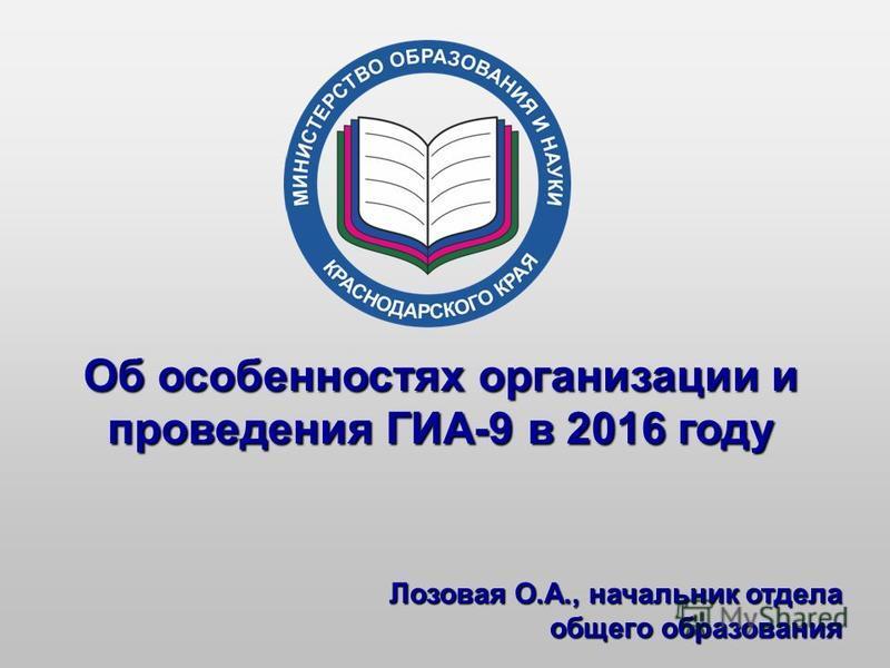 Об особенностях организации и проведения ГИА-9 в 2016 году Лозовая О.А., начальник отдела общего образования