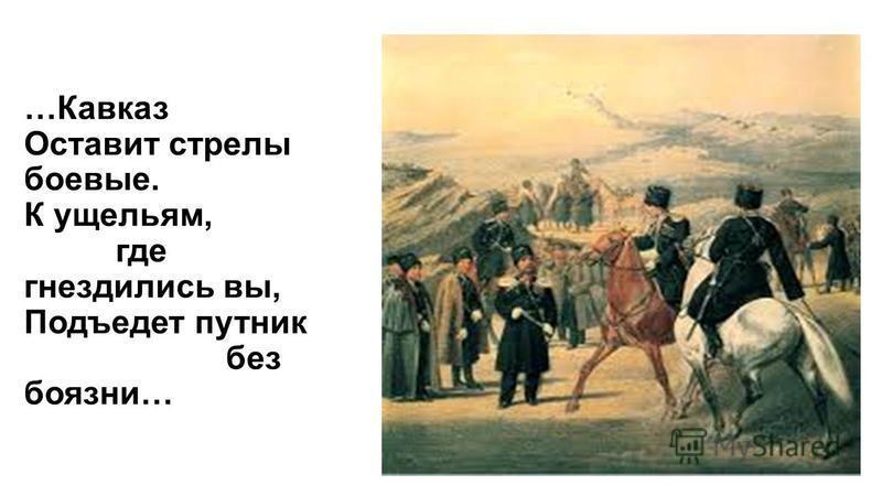 …Кавказ Оставит стрелы боевые. К ущельям, где гнездились вы, Подъедет путник без боязни…