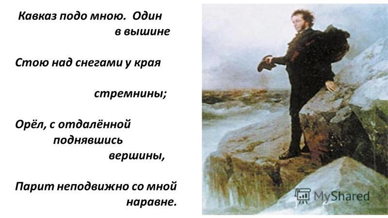 Кавказ подо мною. Один в вышине Стою над снегами у края стремнины; Орёл, с отдалённой поднявшись вершины, Парит неподвижно со мной наравне.