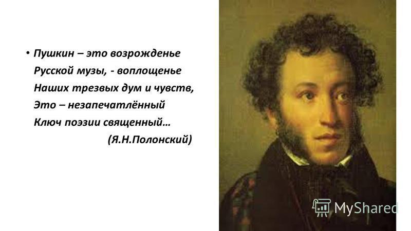 Пушкин – это возрожденье Русской музы, - воплощенье Наших трезвых дум и чувств, Это – не запечатлённый Ключ поэзии священный… (Я.Н.Полонский)