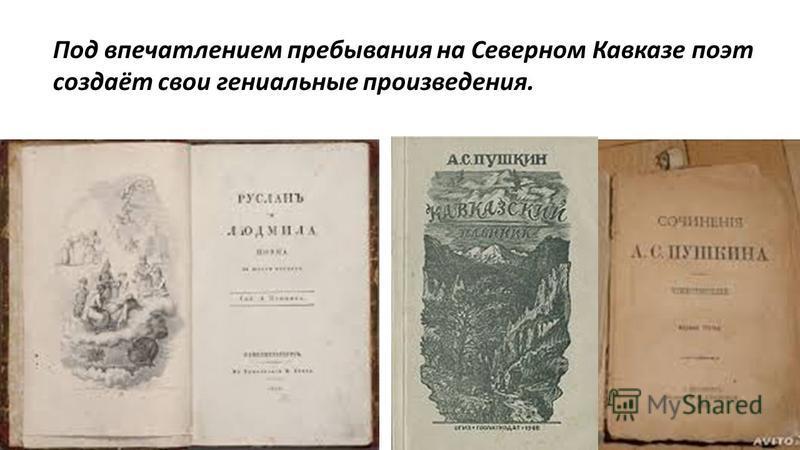 Под впечатлением пребывания на Северном Кавказе поэт создаёт свои гениальные произведения.