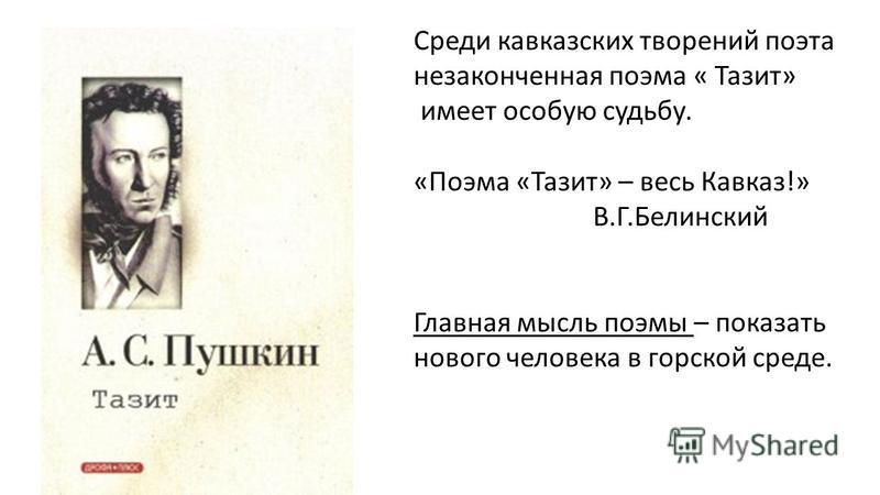 Среди кавказских творений поэта незаконченная поэма « Тазит» имеет особую судьбу. «Поэма «Тазит» – весь Кавказ!» В.Г.Белинский Главная мысль поэмы – показать нового человека в горской среде.