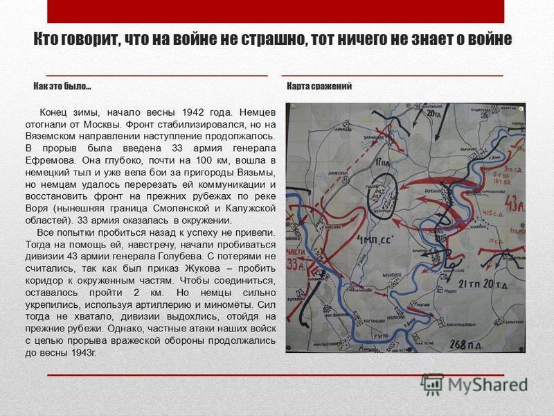 Кто говорит, что на войне не страшно, тот ничего не знает о войне Как это было… Карта сражений Конец зимы, начало весны 1942 года. Немцев отогнали от Москвы. Фронт стабилизировался, но на Вяземском направлении наступление продолжалось. В прорыв была