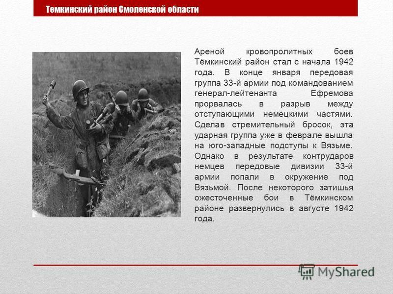 Темкинский район Смоленской области Ареной кровопролитных боев Тёмкинский район стал с начала 1942 года. В конце января передовая группа 33-й армии под командованием генерал-лейтенанта Ефремова прорвалась в разрыв между отступающими немецкими частями