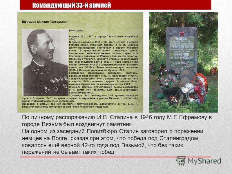 По личному распоряжению И.В. Сталина в 1946 году М.Г. Ефремову в городе Вязьма был воздвигнут памятник. На одном из заседаний Политбюро Сталин заговорил о поражении немцев на Волге, сказав при этом, что победа под Сталинградом ковалось ещё весной 42-