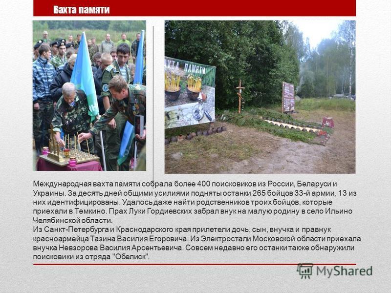 Международная вахта памяти собрала более 400 поисковиков из России, Беларуси и Украины. За десять дней общими усилиями подняты останки 265 бойцов 33-й армии, 13 из них идентифицированы. Удалось даже найти родственников троих бойцов, которые приехали