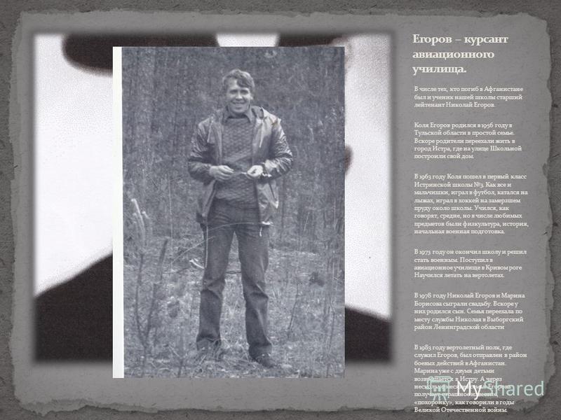 В числе тех, кто погиб в Афганистане был и ученик нашей школы старший лейтенант Николай Егоров. Коля Егоров родился в 1956 году в Тульской области в простой семье. Вскоре родители переехали жить в город Истра, где на улице Школьной построили свой дом