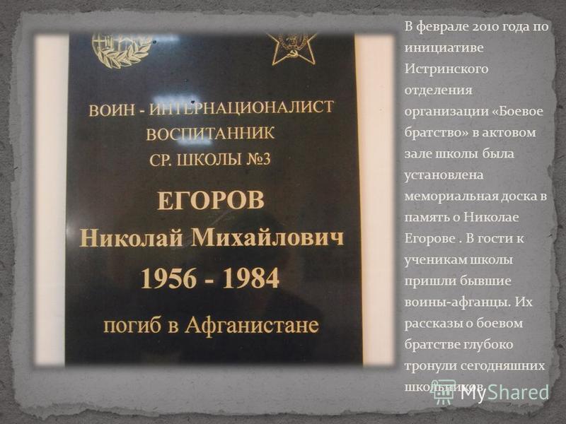 В феврале 2010 года по инициативе Истринского отделения организации «Боевое братство» в актовом зале школы была установлена мемориальная доска в память о Николае Егорове. В гости к ученикам школы пришли бывшие воины-афганцы. Их рассказы о боевом брат
