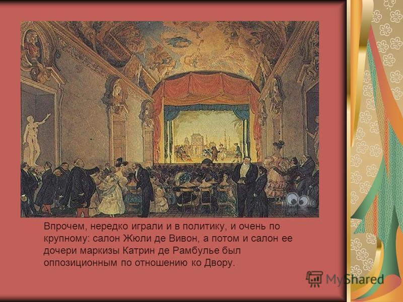 Впрочем, нередко играли и в политику, и очень по крупному: салон Жюли де Вивон, а потом и салон ее дочери маркизы Катрин де Рамбулье был оппозиционным по отношению ко Двору.
