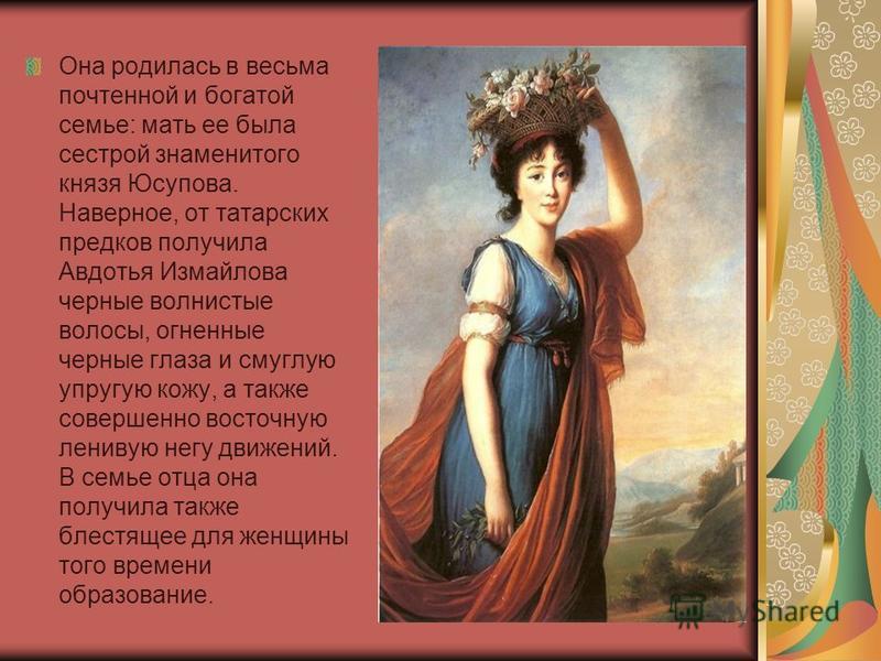 Она родилась в весьма почтенной и богатой семье: мать ее была сестрой знаменитого князя Юсупова. Наверное, от татарских предков получила Авдотья Измайлова черные волнистые волосы, огненные черные глаза и смуглую упругую кожу, а также совершенно восто