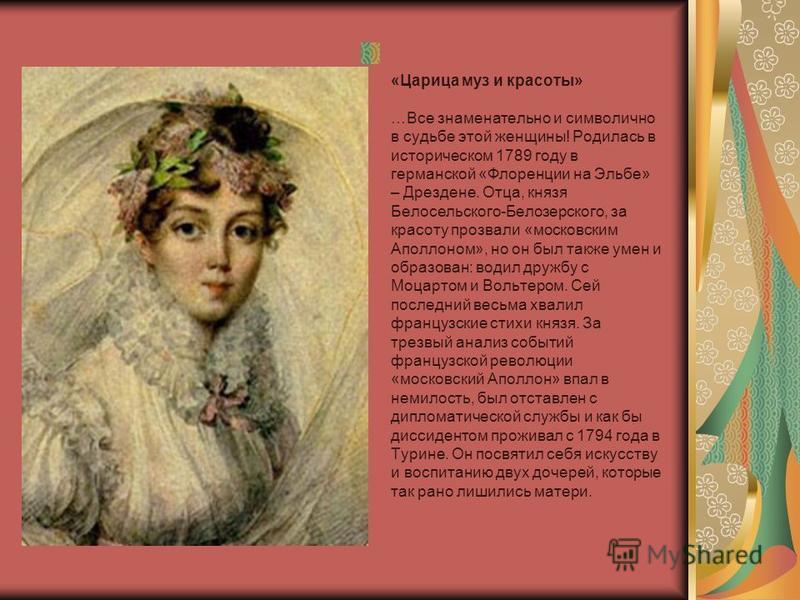 «Царица муз и красоты» …Все знаменательно и символично в судьбе этой женщины! Родилась в историческом 1789 году в германской «Флоренции на Эльбе» – Дрездене. Отца, князя Белосельского-Белозерского, за красоту прозвали «московским Аполлоном», но он бы