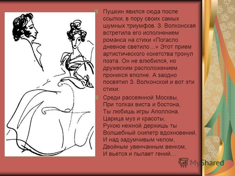 Пушкин явился сюда после ссылки, в пору своих самых шумных триумфов. З. Волконская встретила его исполнением романса на стихи «Погасло дневное светило…» Этот прием артистического кокетства тронул поэта. Он не влюбился, но дружеским расположением прон