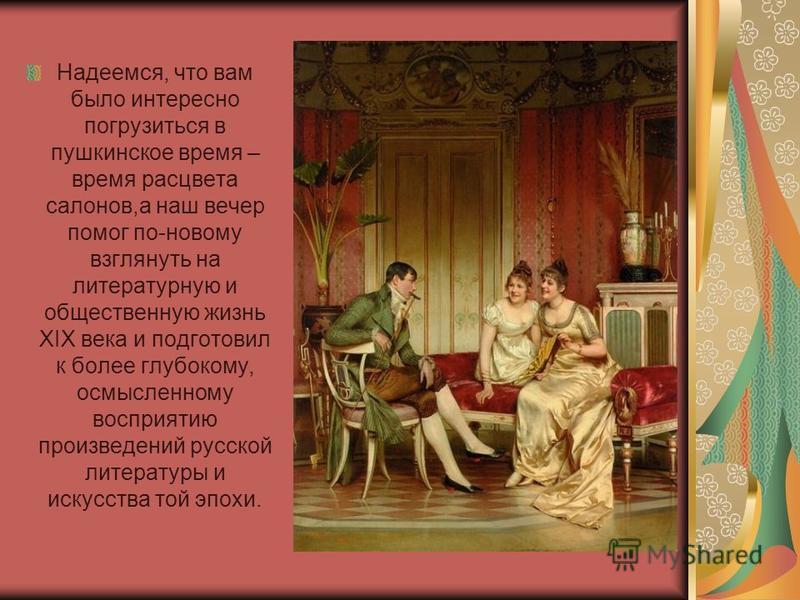 Надеемся, что вам было интересно погрузиться в пушкинское время – время расцвета салонов,а наш вечер помог по-новому взглянуть на литературную и общественную жизнь XIX века и подготовил к более глубокому, осмысленному восприятию произведений русской