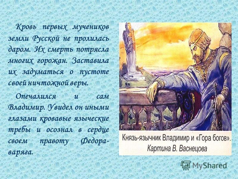 Кровь первых мучеников земли Русской не пролилась даром. Их смерть потрясла многих горожан. Заставила их задуматься о пустоте своей ничтожной веры. Опечалился и сам Владимир. Увидел он иными глазами кровавые языческие требы и осознал в сердце своем п