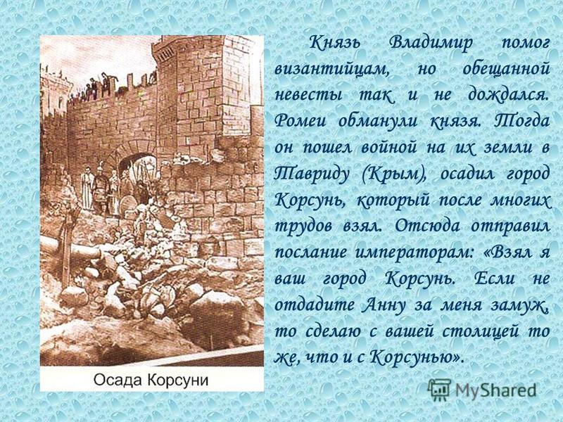 К нязь Владимир помог византийцам, но обещанной невесты так и не дождался. Ромеи обманули князя. Тогда он пошел войной на их земли в Тавриду (Крым), осадил город Корсунь, который после многих трудов взял. Отсюда отправил послание императорам: «Взял я