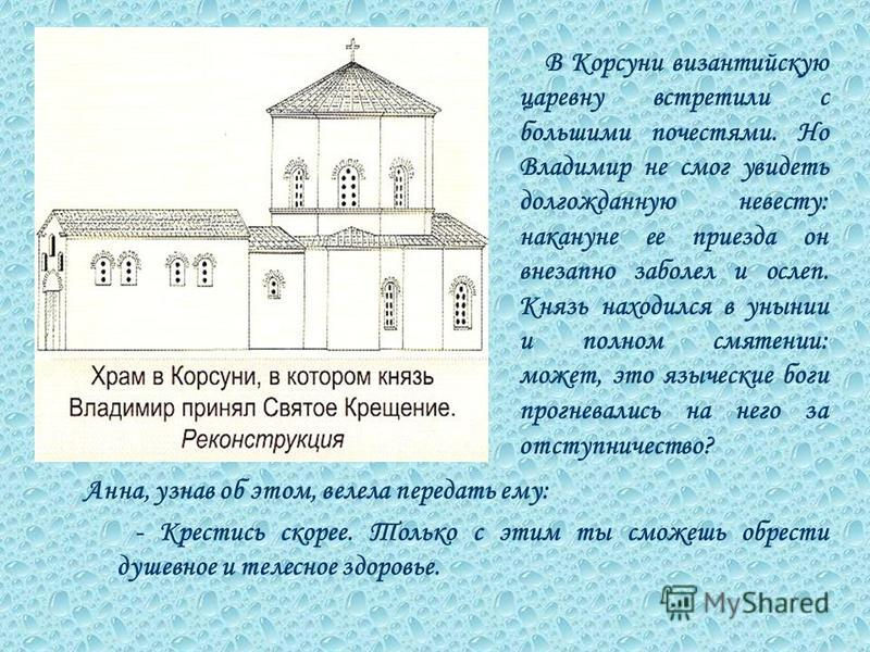 Анна, узнав об этом, велела передать ему: - Крестись скорее. Только с этим ты сможешь обрести душевное и телесное здоровье. В Корсуни византийскую царевну встретили с большими почестями. Но Владимир не смог увидеть долгожданную невесту: накануне ее п
