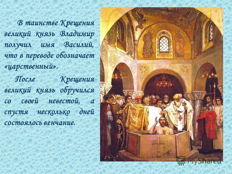 В таинстве Крещения великий князь Владимир получил имя Василий, что в переводе обозначает «царственный». После Крещения великий князь обручился со своей невестой, а спустя несколько дней состоялось венчание.