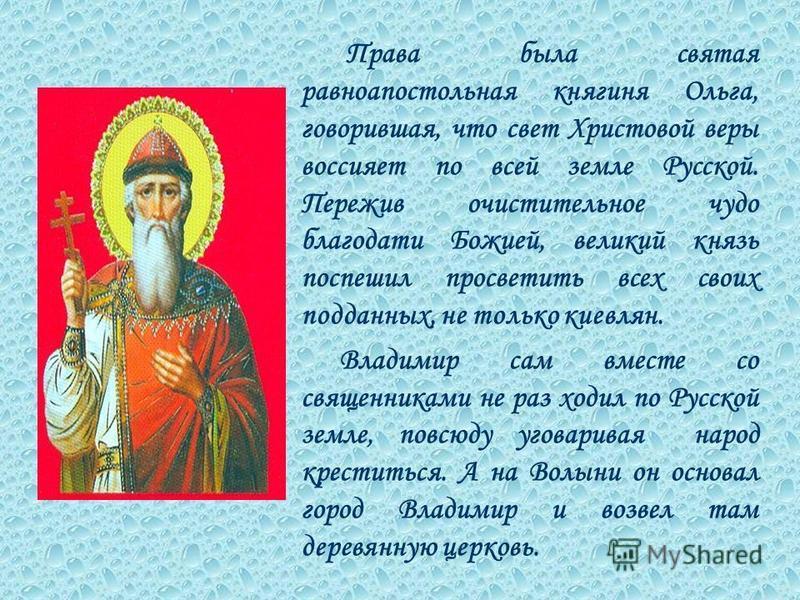 Права была святая равноапостольная княгиня Ольга, говорившая, что свет Христовой веры воссияет по всей земле Русской. Пережив очистительное чудо благодати Божией, великий князь поспешил просветить всех своих подданных, не только киевлян. Владимир сам