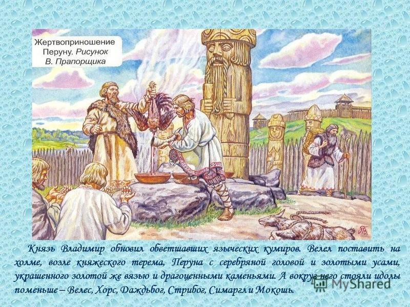 Князь Владимир обновил обветшавших языческих кумиров. Велел поставить на холме, возле княжеского терема, Перуна с серебряной головой и золотыми усами, украшенного золотой же вязью и драгоценными каменьями. А вокруг него стояли идолы поменьше – Велес,