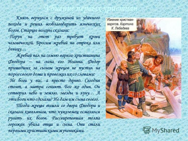 Убиение первых христиан Князь вернулся с дружиной из удачного похода и решил возблагодарить языческих богов. Старцы-волхвы сказали: -П-Перун на этот раз требует крови человеческой. Бросим жребий на отрока или девицу… Жребий пал на семью варяга-христи