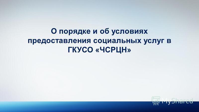 О порядке и об условиях предоставления социальных услуг в ГКУСО «ЧСРЦН»