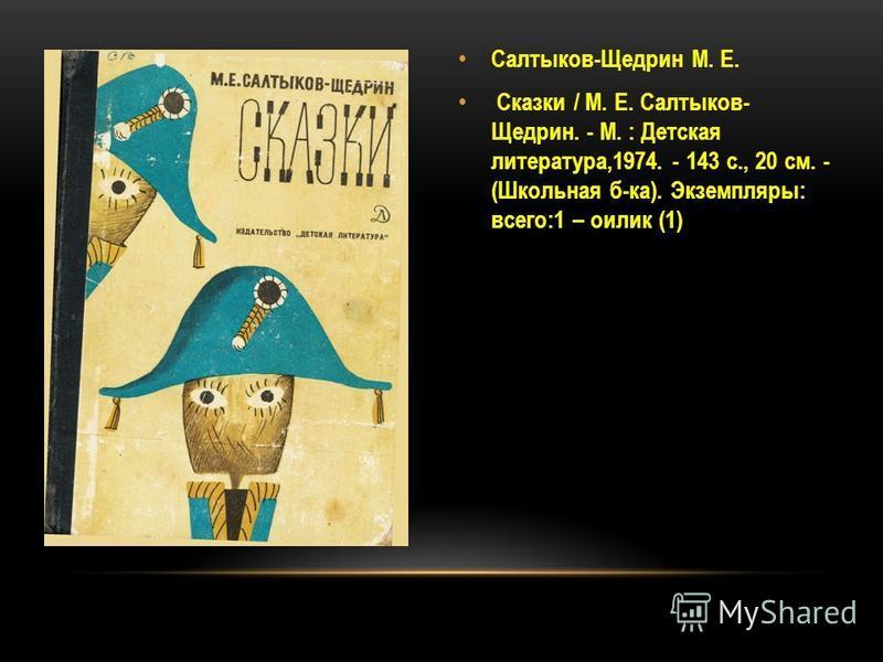 Салтыков-Щедрин М. Е. Сказки / М. Е. Салтыков- Щедрин. - М. : Детская литература,1974. - 143 с., 20 см. - (Школьная б-ка). Экземпляры: всего:1 – оилик (1)