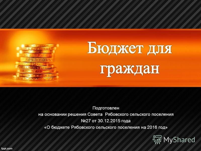 Подготовлен на основании решения Совета Рябовского сельского поселения 27 от 30.12.2015 года «О бюджете Рябовского сельского поселения на 2016 год»