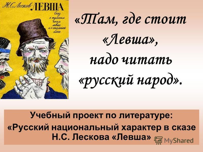 « Там, где стоит «Левша», надо читать «русский народ». Учебный проект по литературе: «Русский национальный характер в сказе Н.С. Лескова «Левша»