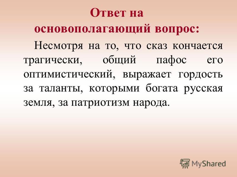 Ответ на основополагающий вопрос: Несмотря на то, что сказ кончается трагически, общий пафос его оптимистический, выражает гордость за таланты, которыми богата русская земля, за патриотизм народа.