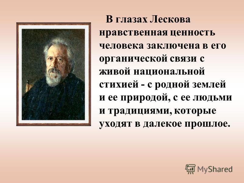 В глазах Лескова нравственная ценность человека заключена в его органической связи с живой национальной стихией - с родной землей и ее природой, с ее людьми и традициями, которые уходят в далекое прошлое.