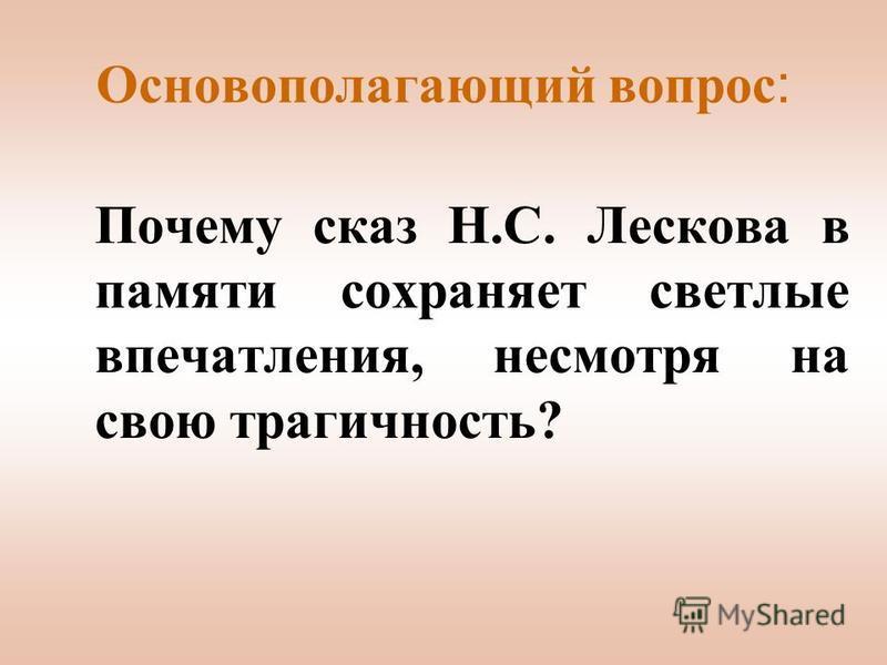 Основополагающий вопрос : Почему сказ Н.С. Лескова в памяти сохраняет светлые впечатления, несмотря на свою трагичность?
