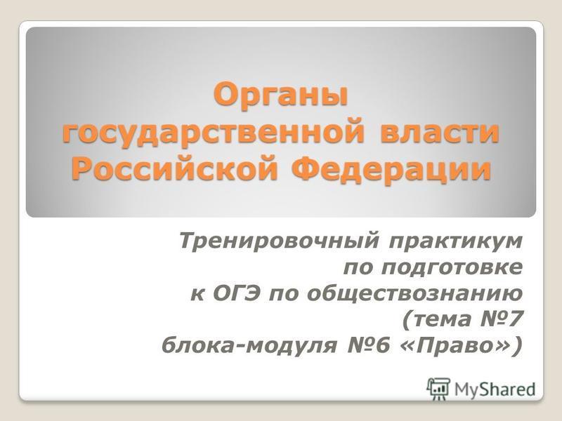 Органы государственной власти Российской Федерации Тренировочный практикум по подготовке к ОГЭ по обществознанию (тема 7 блока-модуля 6 «Право»)