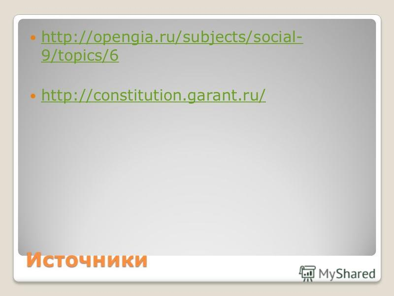 Источники http://opengia.ru/subjects/social- 9/topics/6 http://opengia.ru/subjects/social- 9/topics/6 http://constitution.garant.ru/