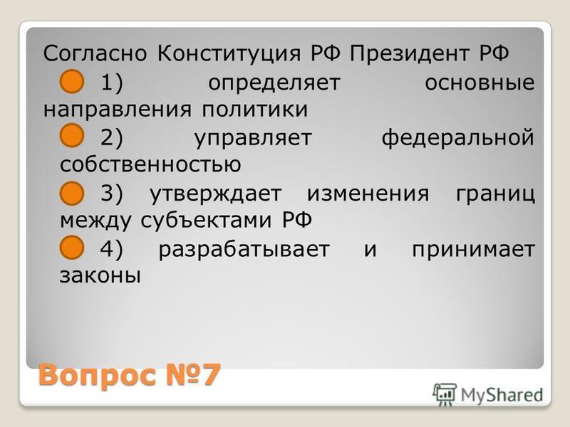 Вопрос 7 Согласно Конституция РФ Президент РФ 1) определяет основные направления политики 2) управляет федеральной собственностью 3) утверждает изменения границ между субъектами РФ 4) разрабатывает и принимает законы