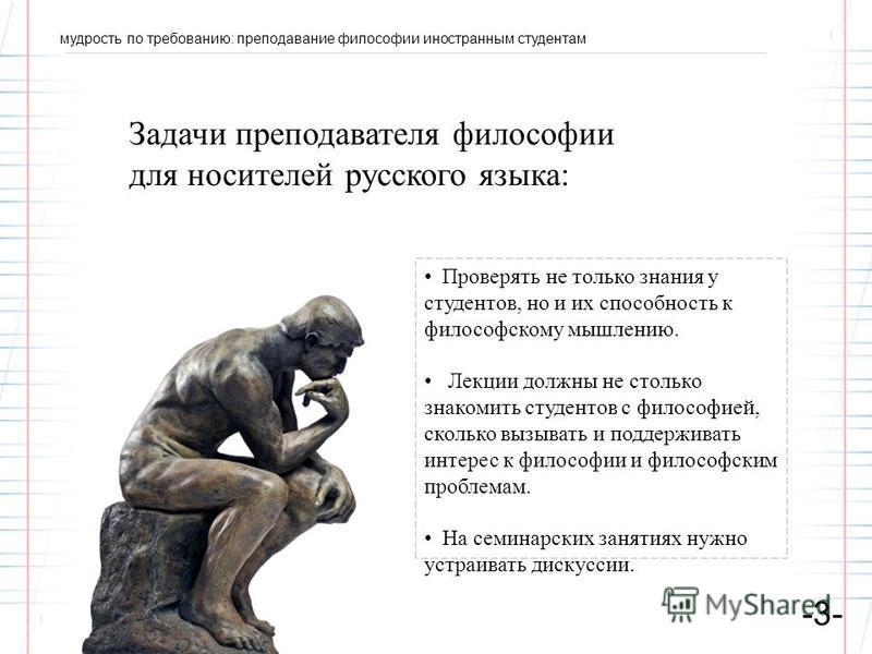 мудрость по требованию: преподавание философии иностранным студентам -3- Задачи преподавателя философии для носителей русского языка: Проверять не только знания у студентов, но и их способность к философскому мышлению. Лекции должны не столько знаком