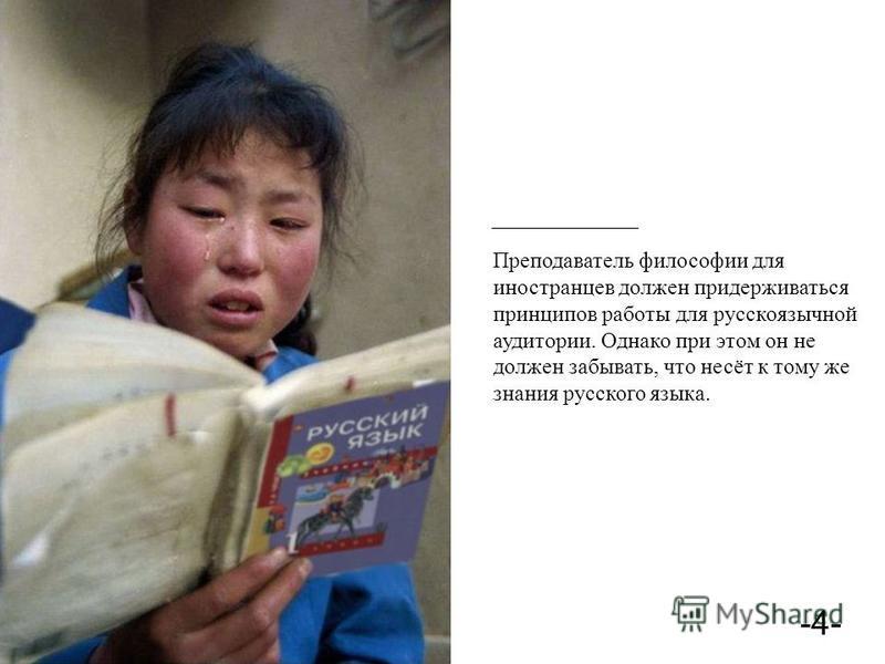-4- Преподаватель философии для иностранцев должен придерживаться принципов работы для русскоязычной аудитории. Однако при этом он не должен забывать, что несёт к тому же знания русского языка.